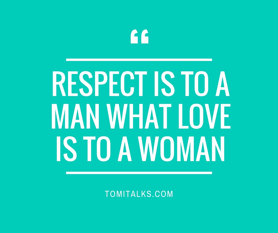 RESPECT is TO A MAN WHAT LOVE IS TO A WOMAN